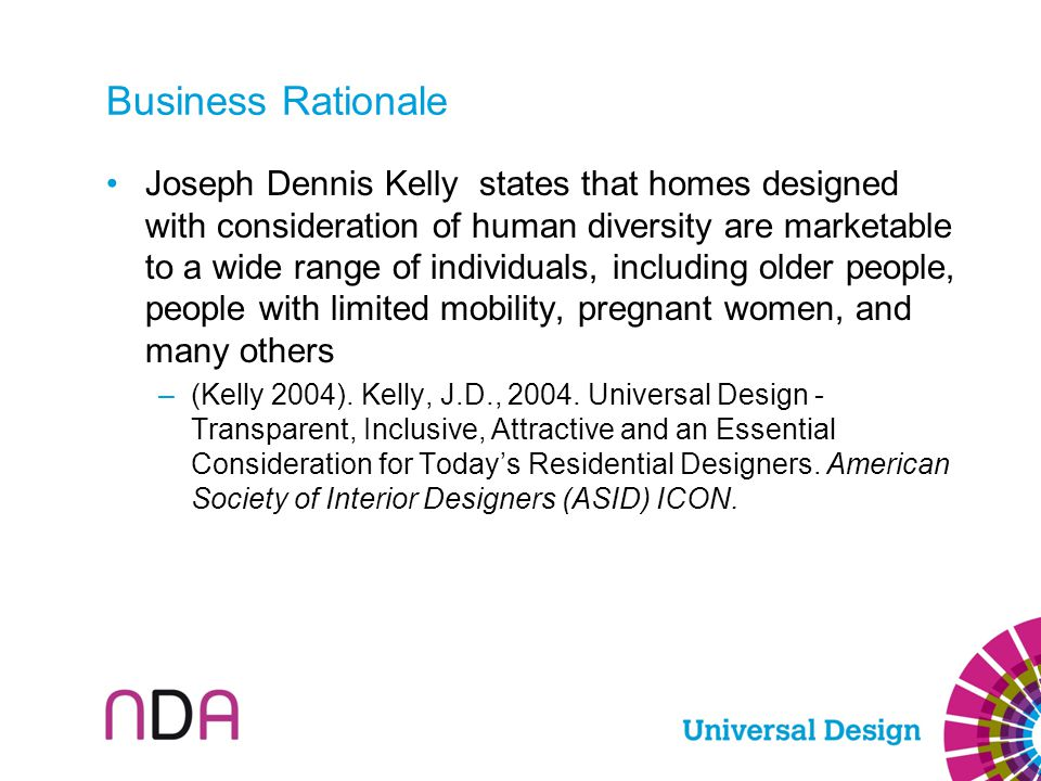 Business Rationale Joseph Dennis Kelly states that homes designed with consideration of human diversity are marketable to a wide range of individuals,