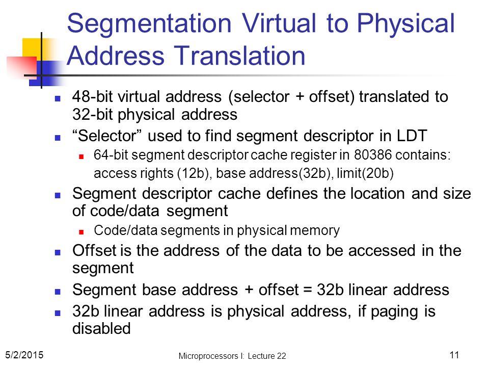 Microprocessors I: Lecture 22 11 Segmentation Virtual to Physical Address Translation 48-bit virtual address (selector + offset) translated to 32-bit