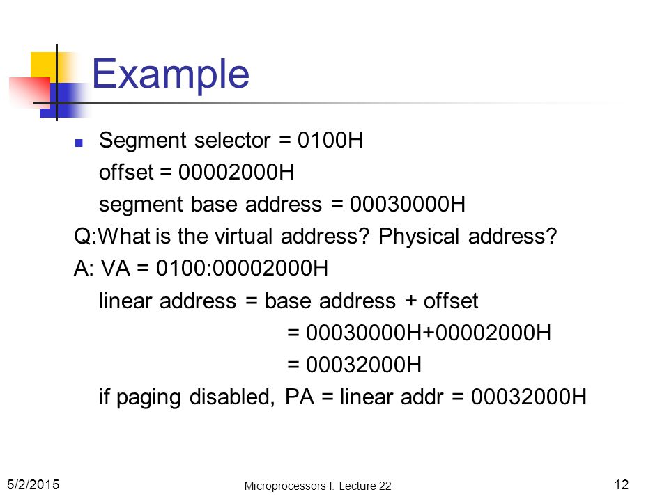 Microprocessors I: Lecture 22 12 Example Segment selector = 0100H offset = 00002000H segment base address = 00030000H Q:What is the virtual address? P