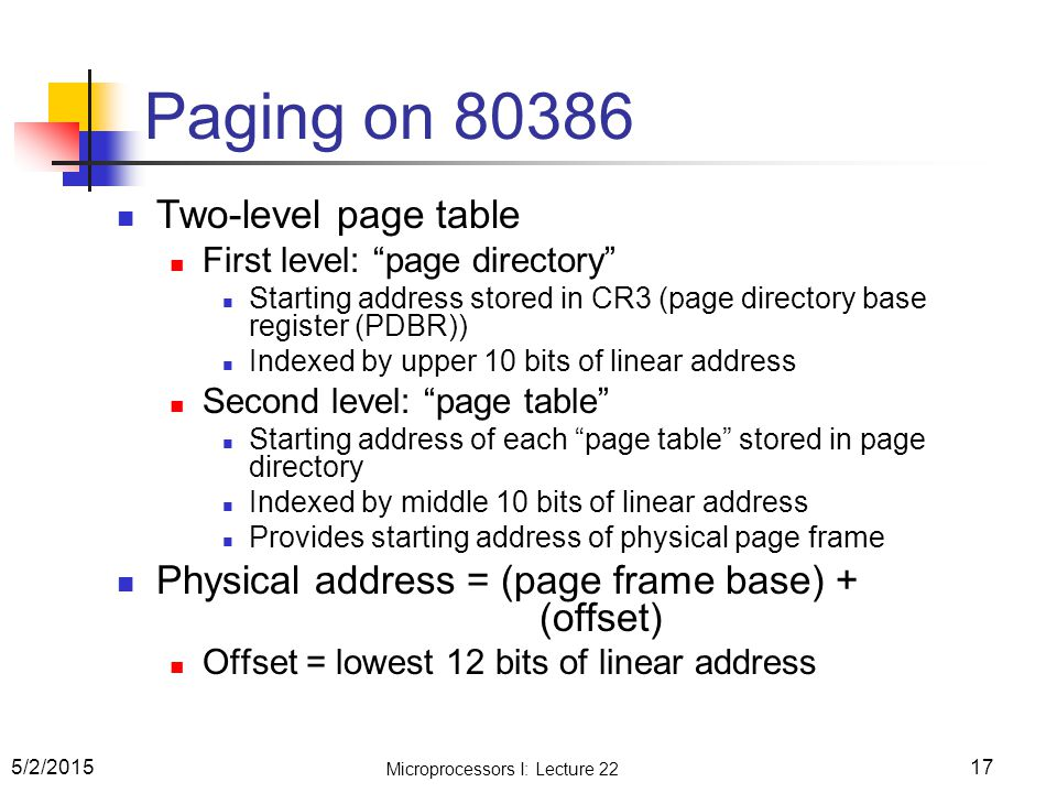 """17 Paging on 80386 Two-level page table First level: """"page directory"""" Starting address stored in CR3 (page directory base register (PDBR)) Indexed by"""