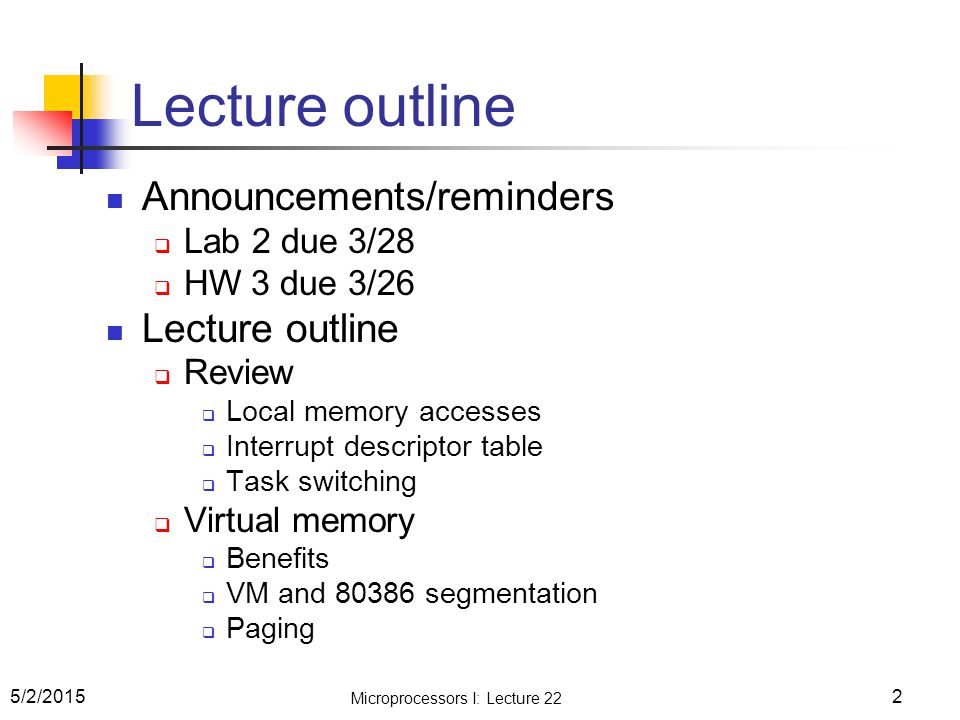 Lecture outline Announcements/reminders  Lab 2 due 3/28  HW 3 due 3/26 Lecture outline  Review  Local memory accesses  Interrupt descriptor table  Task switching  Virtual memory  Benefits  VM and 80386 segmentation  Paging 5/2/2015 Microprocessors I: Lecture 22 2