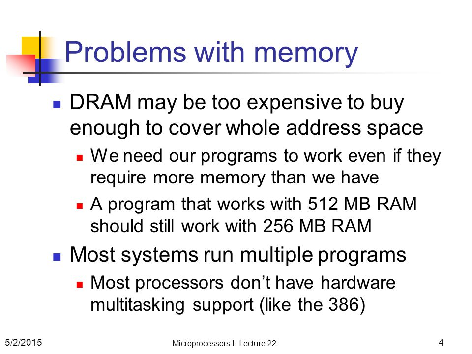 Problems with memory DRAM may be too expensive to buy enough to cover whole address space We need our programs to work even if they require more memory than we have A program that works with 512 MB RAM should still work with 256 MB RAM Most systems run multiple programs Most processors don't have hardware multitasking support (like the 386) 5/2/20154 Microprocessors I: Lecture 22