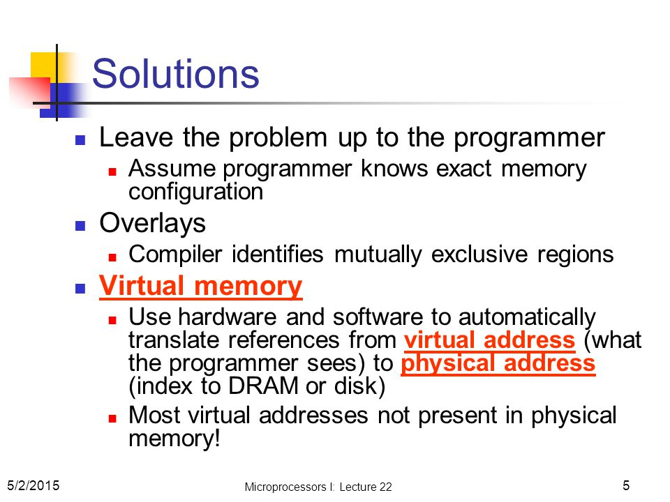 Solutions Leave the problem up to the programmer Assume programmer knows exact memory configuration Overlays Compiler identifies mutually exclusive re