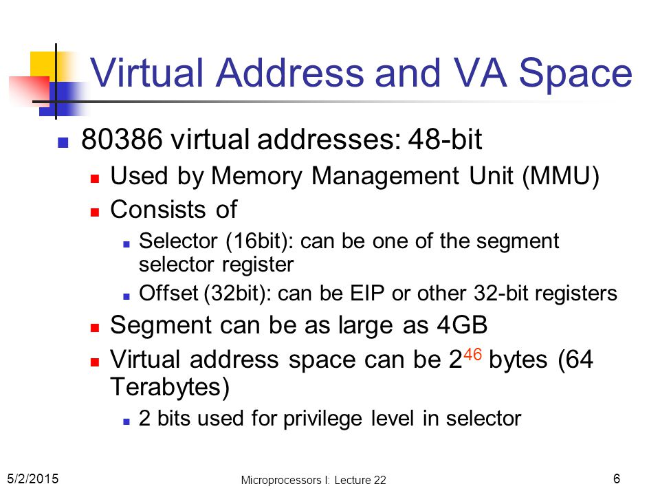 6 Virtual Address and VA Space 80386 virtual addresses: 48-bit Used by Memory Management Unit (MMU) Consists of Selector (16bit): can be one of the se