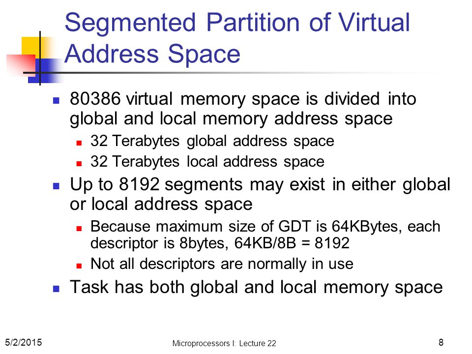 8 Segmented Partition of Virtual Address Space 80386 virtual memory space is divided into global and local memory address space 32 Terabytes global address space 32 Terabytes local address space Up to 8192 segments may exist in either global or local address space Because maximum size of GDT is 64KBytes, each descriptor is 8bytes, 64KB/8B = 8192 Not all descriptors are normally in use Task has both global and local memory space 5/2/2015