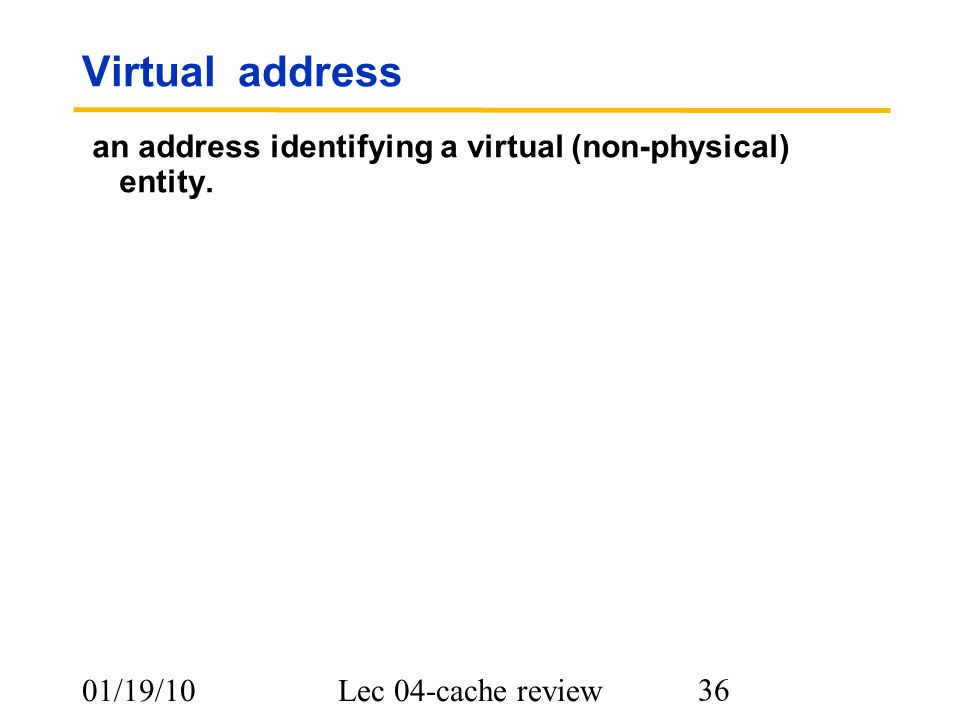 01/19/10Lec 04-cache review 36 Virtual address an address identifying a virtual (non-physical) entity.