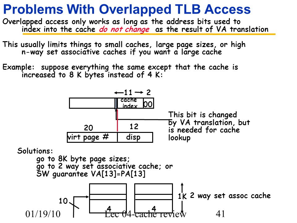 01/19/10Lec 04-cache review 41 Problems With Overlapped TLB Access Overlapped access only works as long as the address bits used to index into the cache do not change as the result of VA translation This usually limits things to small caches, large page sizes, or high n-way set associative caches if you want a large cache Example: suppose everything the same except that the cache is increased to 8 K bytes instead of 4 K: 112 00 virt page #disp 20 12 cache index This bit is changed by VA translation, but is needed for cache lookup Solutions: go to 8K byte page sizes; go to 2 way set associative cache; or SW guarantee VA[13]=PA[13] 1K 44 10 2 way set assoc cache