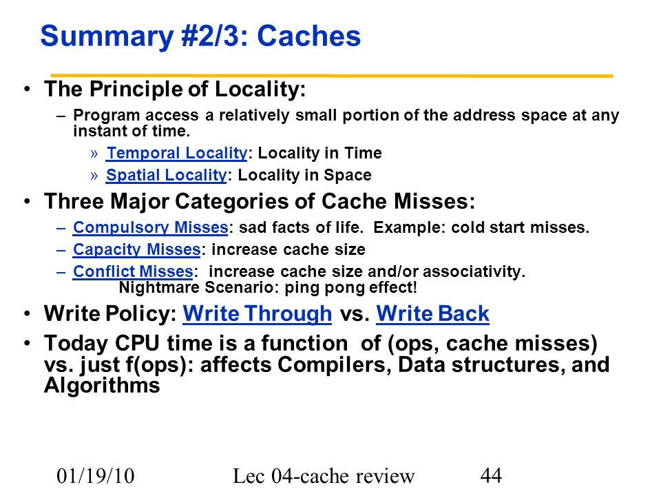 01/19/10Lec 04-cache review 44 Summary #2/3: Caches The Principle of Locality: –Program access a relatively small portion of the address space at any instant of time.