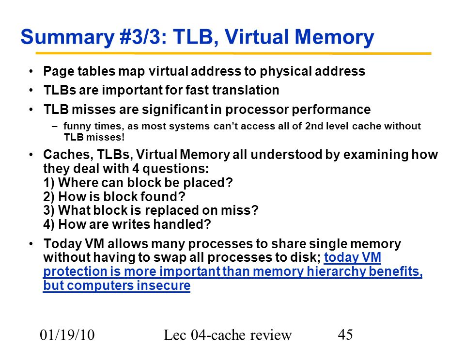 01/19/10Lec 04-cache review 45 Summary #3/3: TLB, Virtual Memory Page tables map virtual address to physical address TLBs are important for fast translation TLB misses are significant in processor performance –funny times, as most systems can't access all of 2nd level cache without TLB misses.