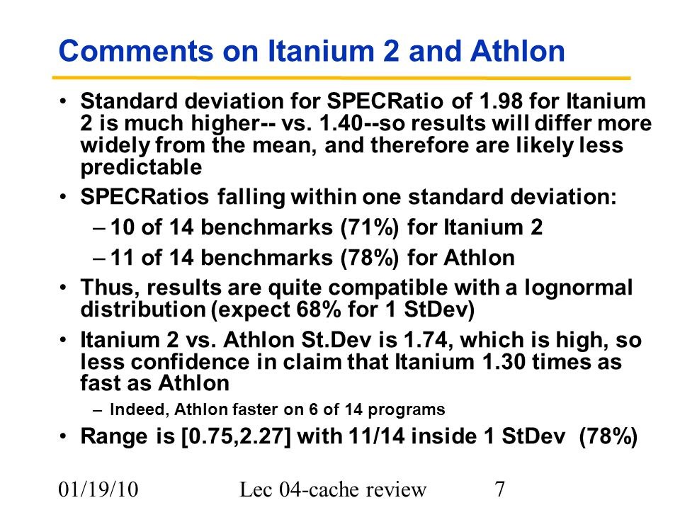 01/19/10Lec 04-cache review 7 Comments on Itanium 2 and Athlon Standard deviation for SPECRatio of 1.98 for Itanium 2 is much higher-- vs.