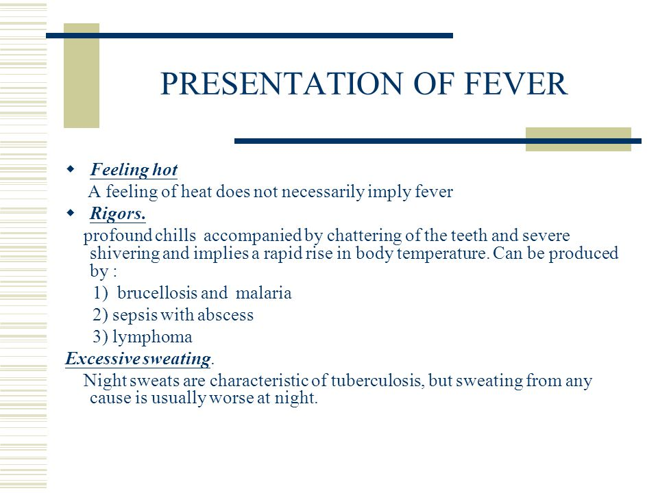 PRESENTATION OF FEVER  Feeling hot A feeling of heat does not necessarily imply fever  Rigors. profound chills accompanied by chattering of the teet
