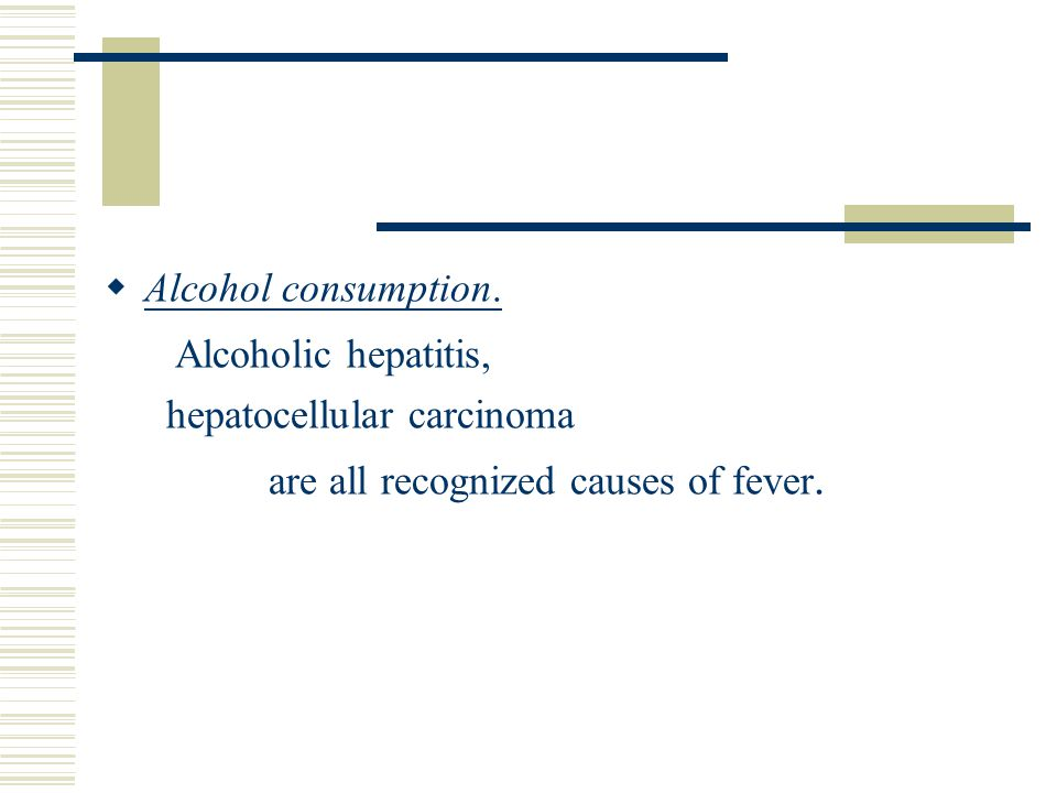  Alcohol consumption. Alcoholic hepatitis, hepatocellular carcinoma are all recognized causes of fever.
