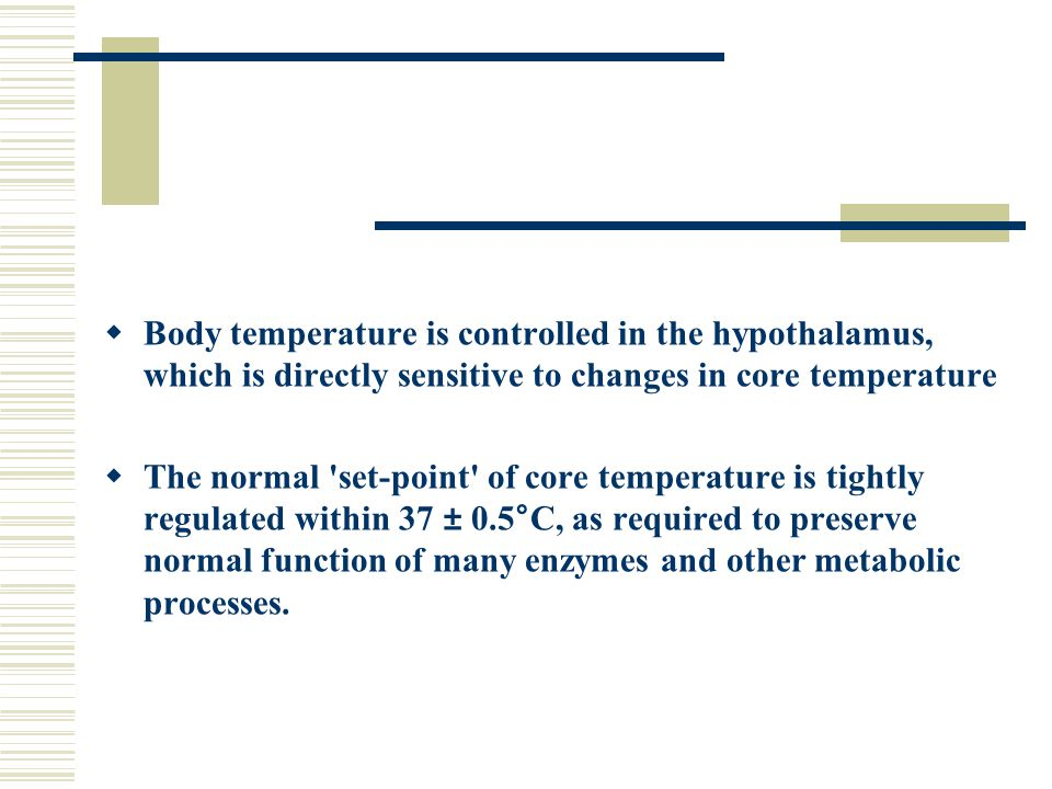  Body temperature is controlled in the hypothalamus, which is directly sensitive to changes in core temperature  The normal 'set-point' of core temp