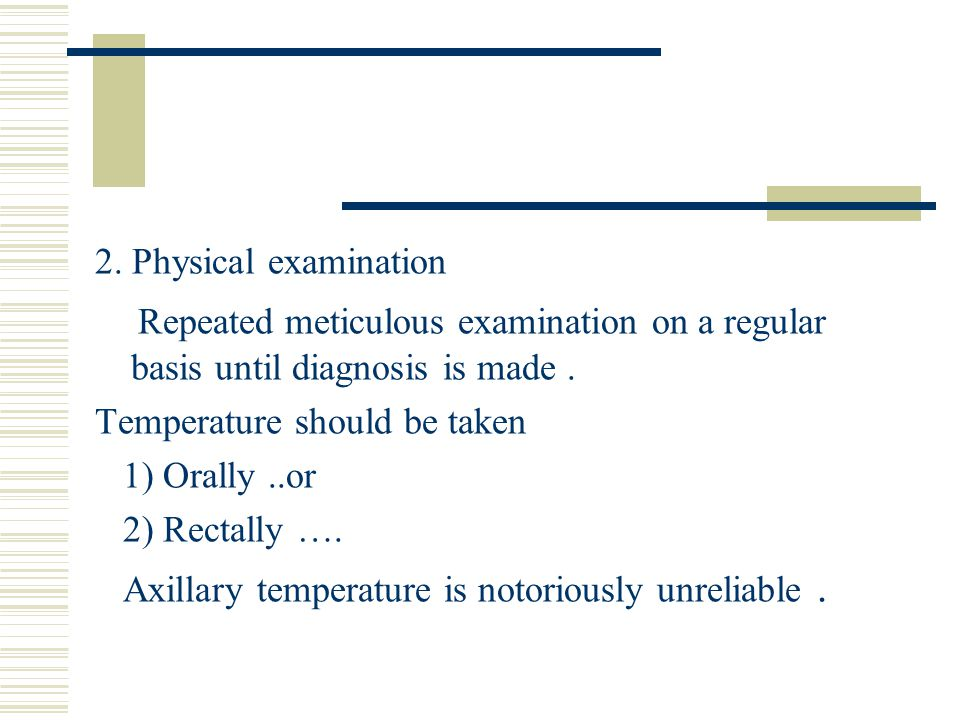 2. Physical examination Repeated meticulous examination on a regular basis until diagnosis is made. Temperature should be taken 1) Orally..or 2) Recta