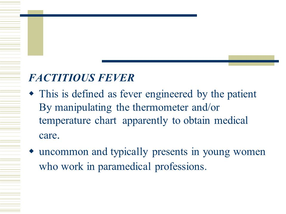  This is defined as fever engineered by the patient By manipulating the thermometer and/or temperature chart apparently to obtain medical care.  unc