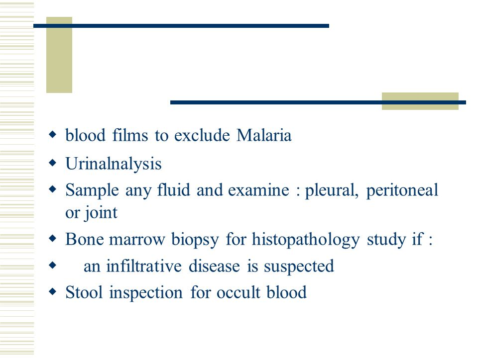  blood films to exclude Malaria  Urinalnalysis  Sample any fluid and examine : pleural, peritoneal or joint  Bone marrow biopsy for histopathology