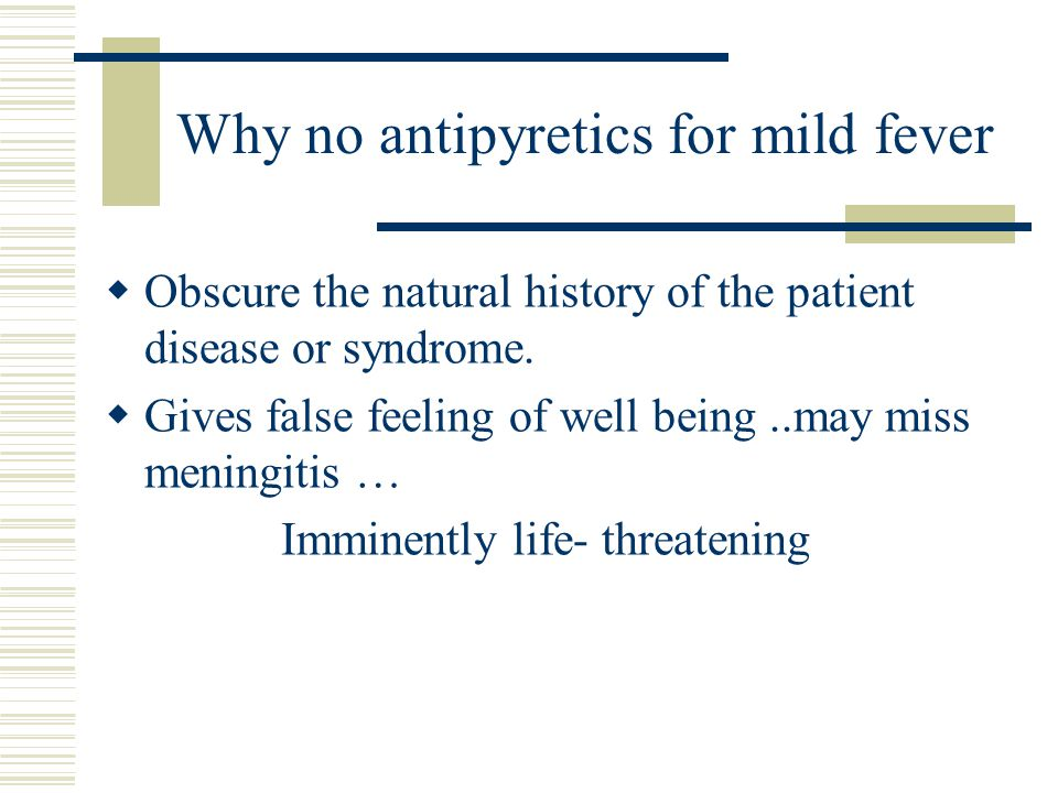 Why no antipyretics for mild fever  Obscure the natural history of the patient disease or syndrome.  Gives false feeling of well being..may miss men