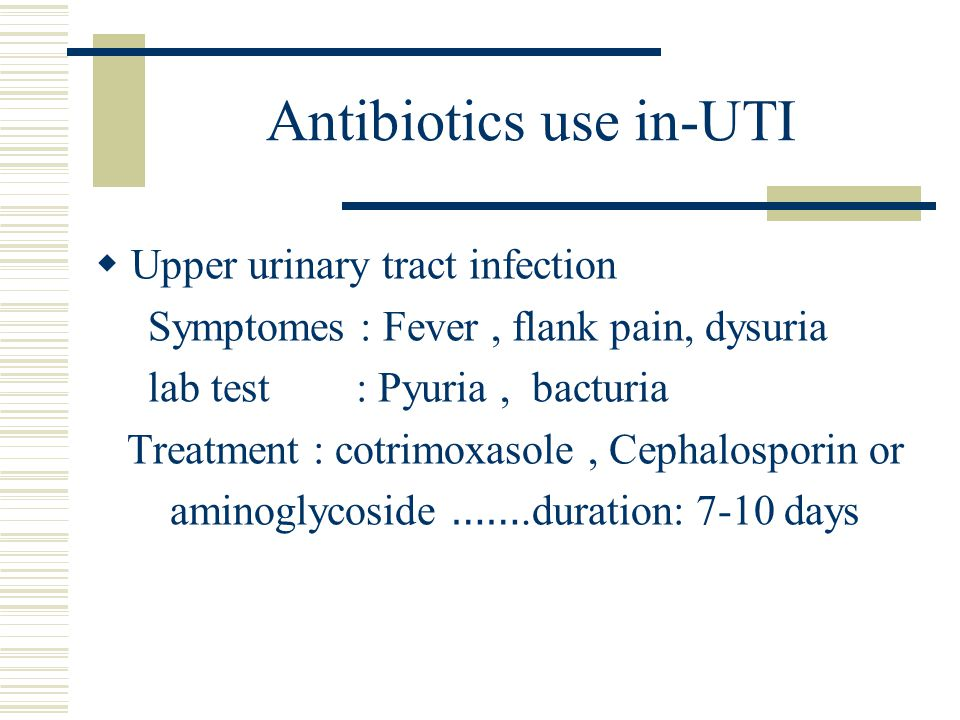 Antibiotics use in-UTI  Upper urinary tract infection Symptomes : Fever, flank pain, dysuria lab test : Pyuria, bacturia Treatment : cotrimoxasole, C