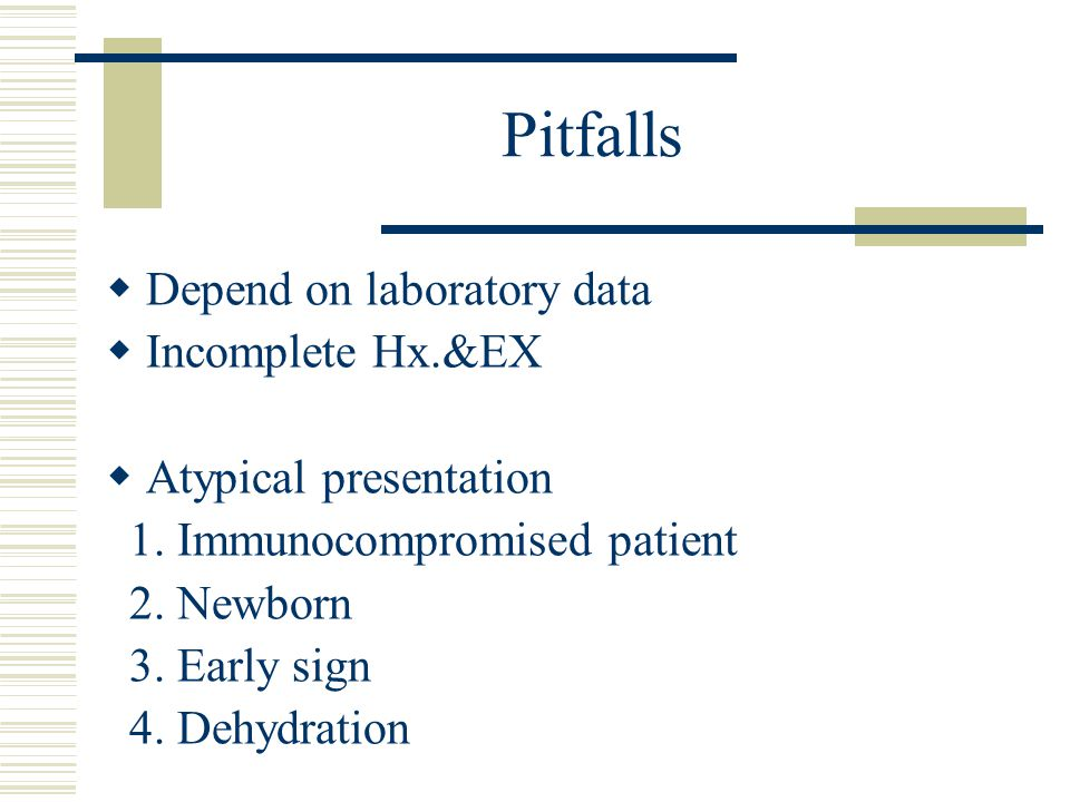 Pitfalls  Depend on laboratory data  Incomplete Hx.&EX  Atypical presentation 1. Immunocompromised patient 2. Newborn 3. Early sign 4. Dehydration