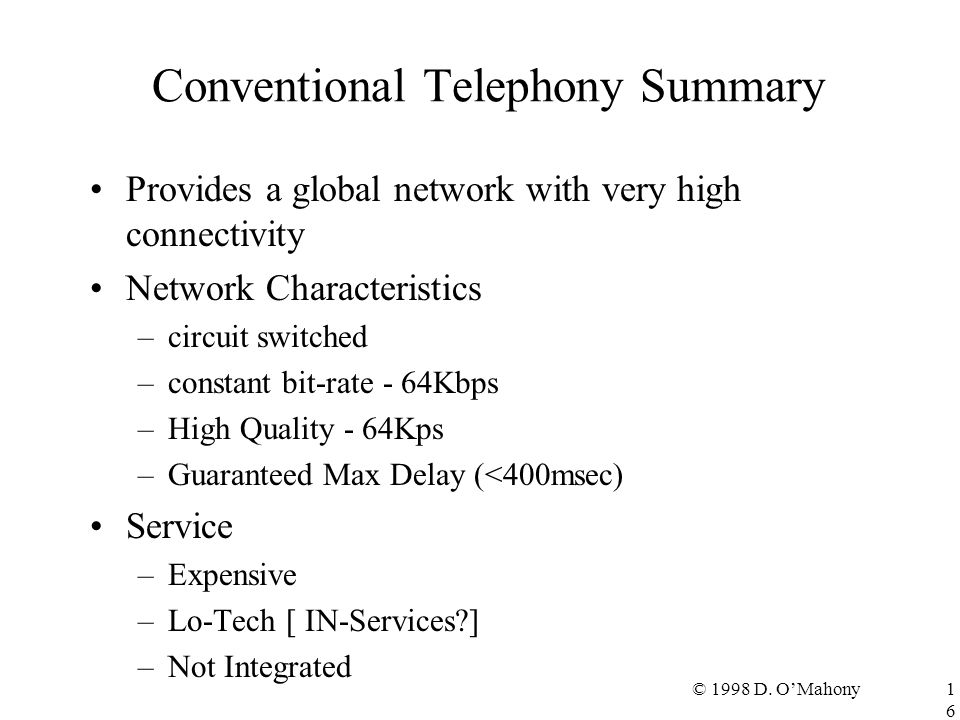 © 1998 D. O'Mahony16 Conventional Telephony Summary Provides a global network with very high connectivity Network Characteristics –circuit switched –c