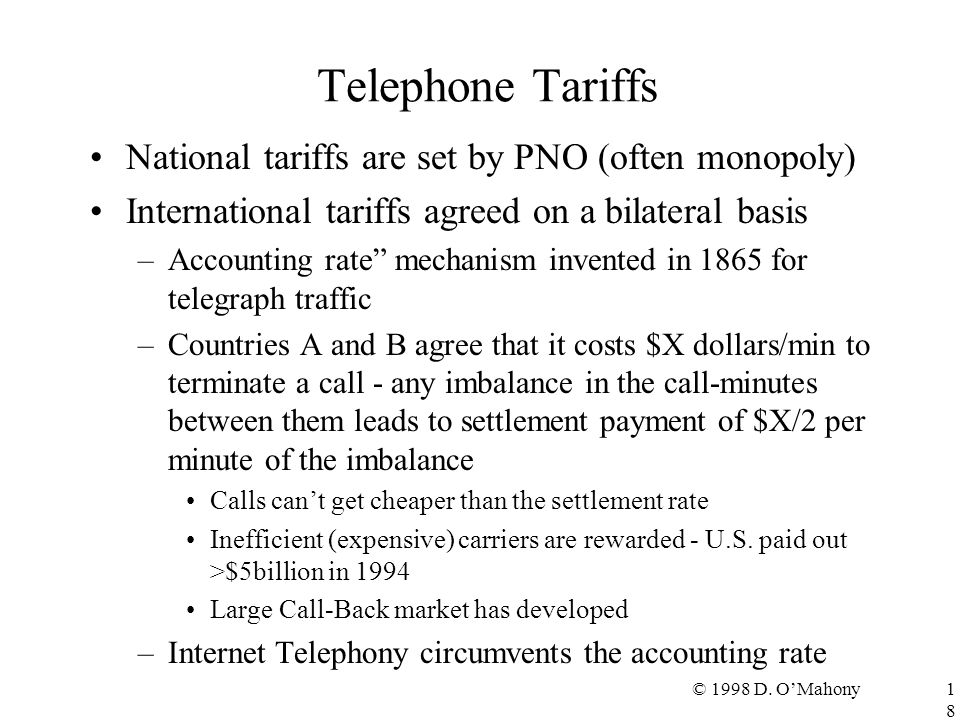 © 1998 D. O'Mahony18 Telephone Tariffs National tariffs are set by PNO (often monopoly) International tariffs agreed on a bilateral basis –Accounting