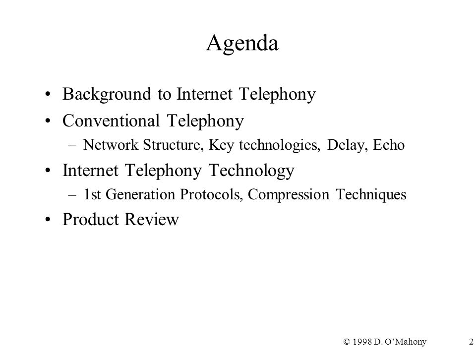 © 1998 D. O'Mahony2 Agenda Background to Internet Telephony Conventional Telephony –Network Structure, Key technologies, Delay, Echo Internet Telephon