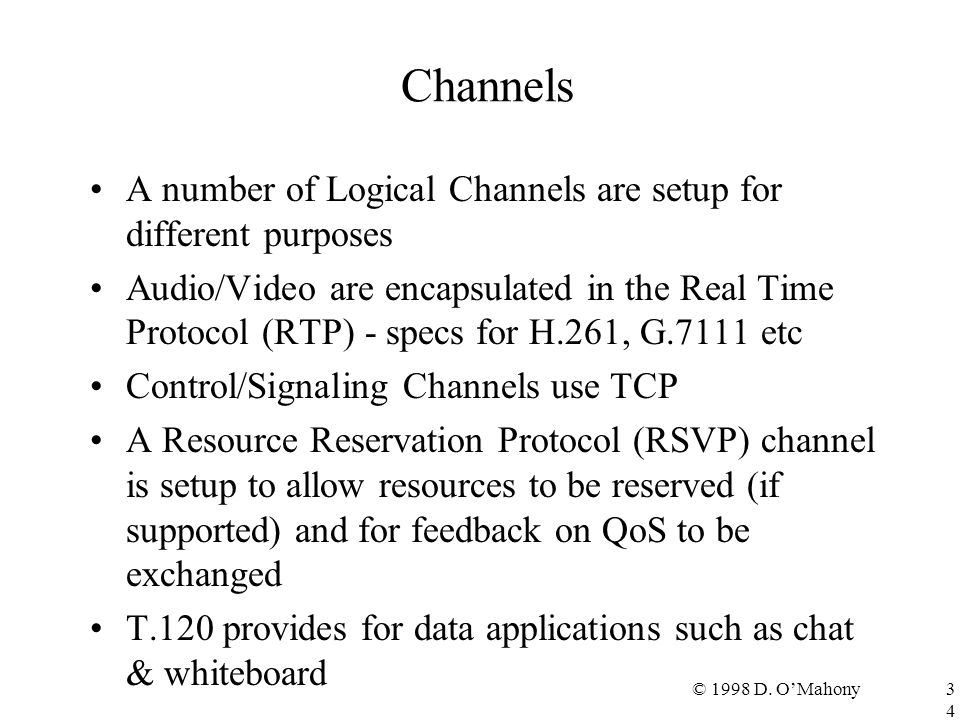 © 1998 D. O'Mahony34 Channels A number of Logical Channels are setup for different purposes Audio/Video are encapsulated in the Real Time Protocol (RT