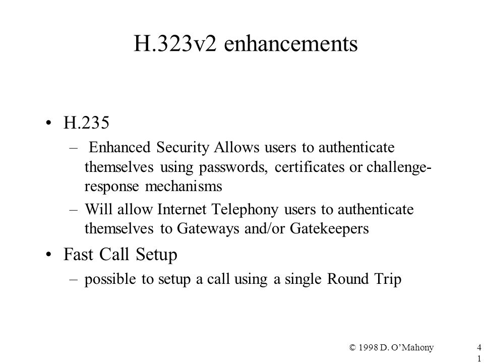 © 1998 D. O'Mahony41 H.323v2 enhancements H.235 – Enhanced Security Allows users to authenticate themselves using passwords, certificates or challenge