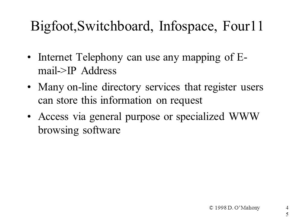 © 1998 D. O'Mahony45 Bigfoot,Switchboard, Infospace, Four11 Internet Telephony can use any mapping of E- mail->IP Address Many on-line directory servi