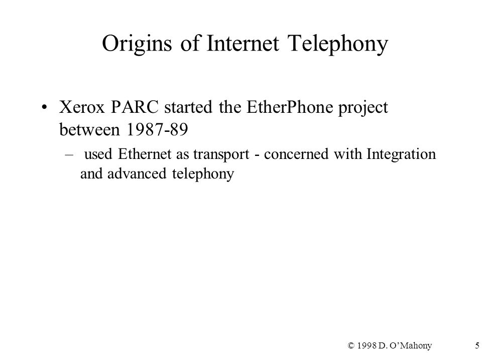 © 1998 D. O'Mahony5 Origins of Internet Telephony Xerox PARC started the EtherPhone project between 1987-89 – used Ethernet as transport - concerned w