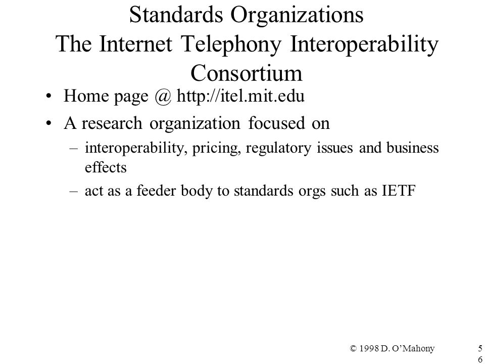 © 1998 D. O'Mahony56 Standards Organizations The Internet Telephony Interoperability Consortium Home page @ http://itel.mit.edu A research organizatio