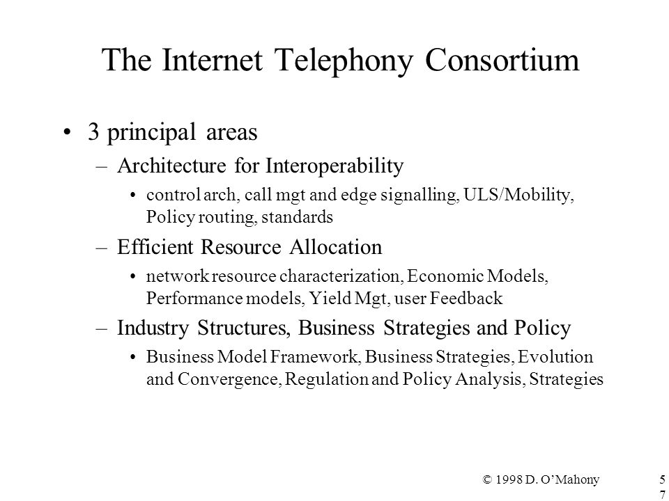 © 1998 D. O'Mahony57 The Internet Telephony Consortium 3 principal areas –Architecture for Interoperability control arch, call mgt and edge signalling