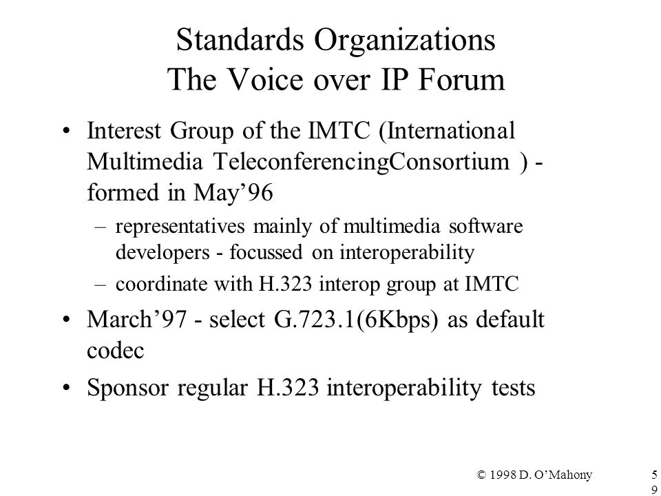 © 1998 D. O'Mahony59 Standards Organizations The Voice over IP Forum Interest Group of the IMTC (International Multimedia TeleconferencingConsortium )