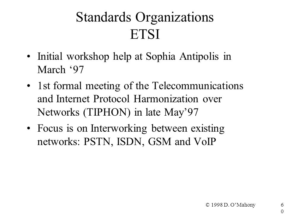 © 1998 D. O'Mahony60 Standards Organizations ETSI Initial workshop help at Sophia Antipolis in March '97 1st formal meeting of the Telecommunications