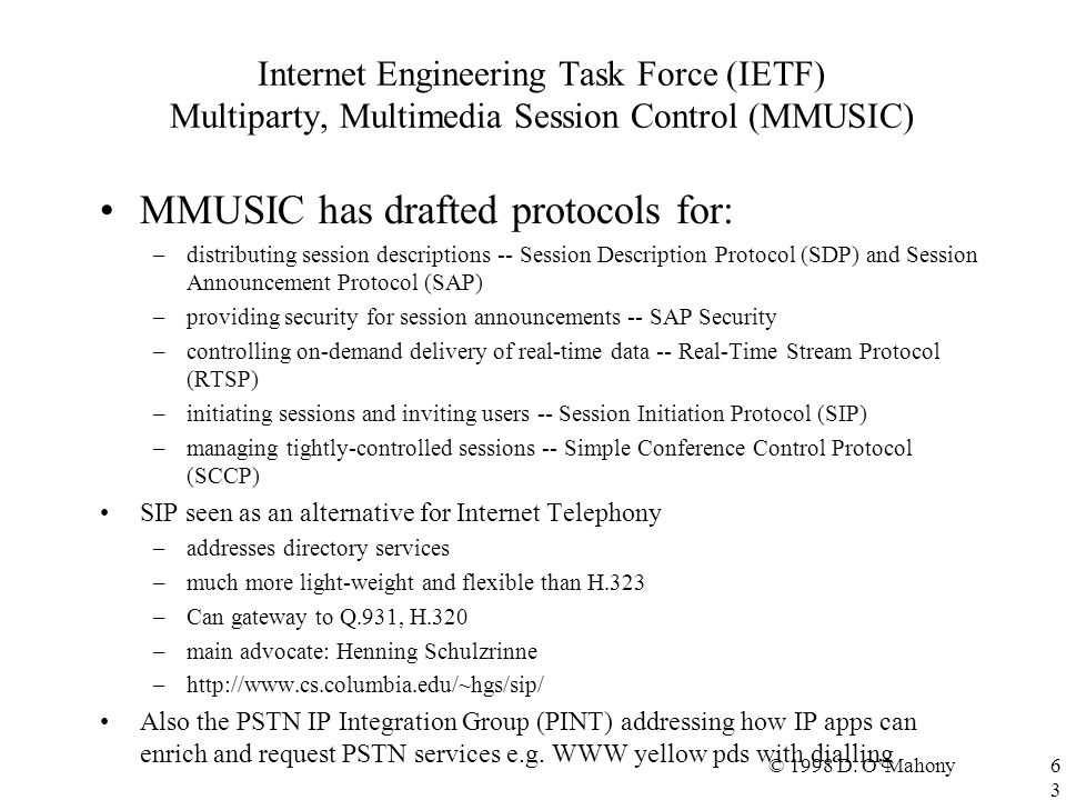 © 1998 D. O'Mahony63 Internet Engineering Task Force (IETF) Multiparty, Multimedia Session Control (MMUSIC) MMUSIC has drafted protocols for: –distrib