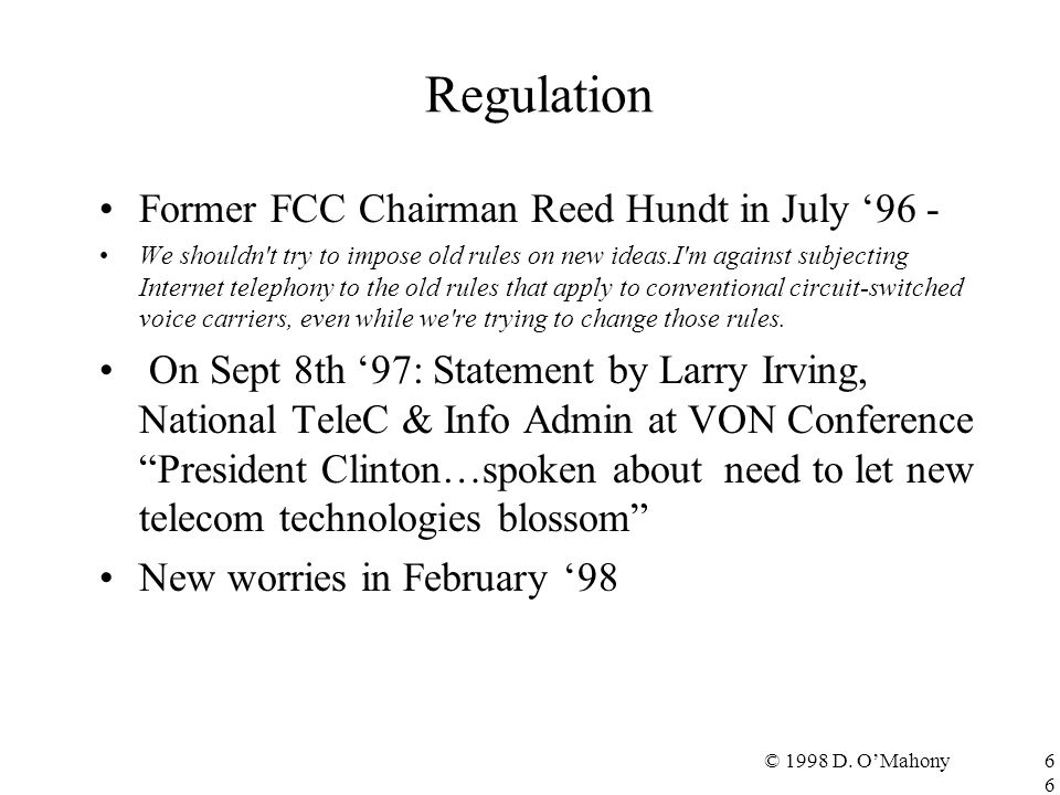 © 1998 D. O'Mahony66 Regulation Former FCC Chairman Reed Hundt in July '96 - We shouldn't try to impose old rules on new ideas.I'm against subjecting