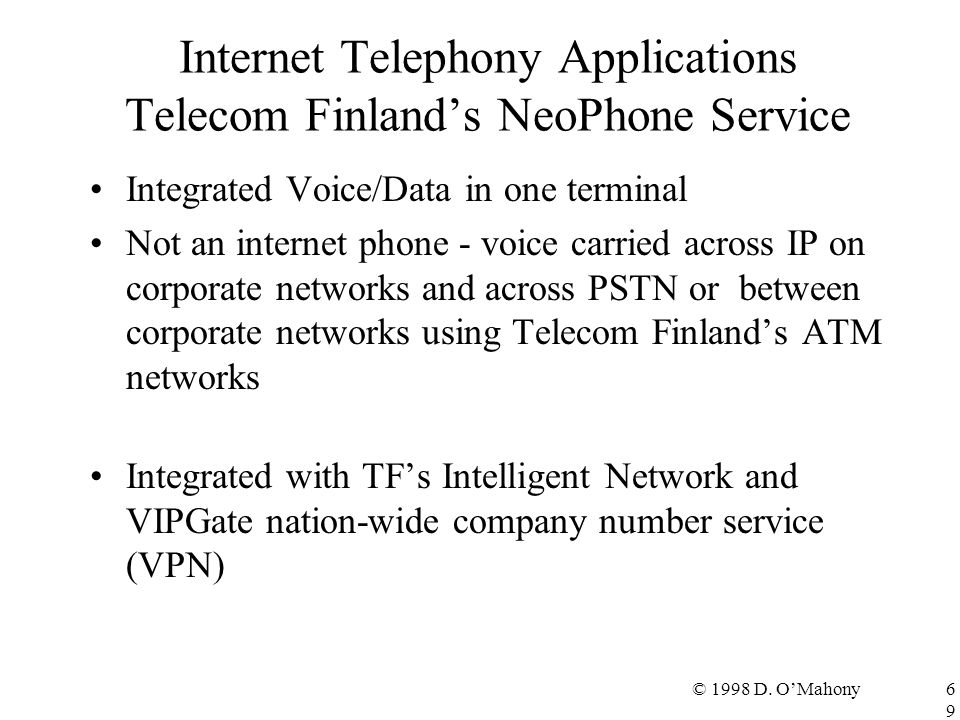 © 1998 D. O'Mahony69 Internet Telephony Applications Telecom Finland's NeoPhone Service Integrated Voice/Data in one terminal Not an internet phone -