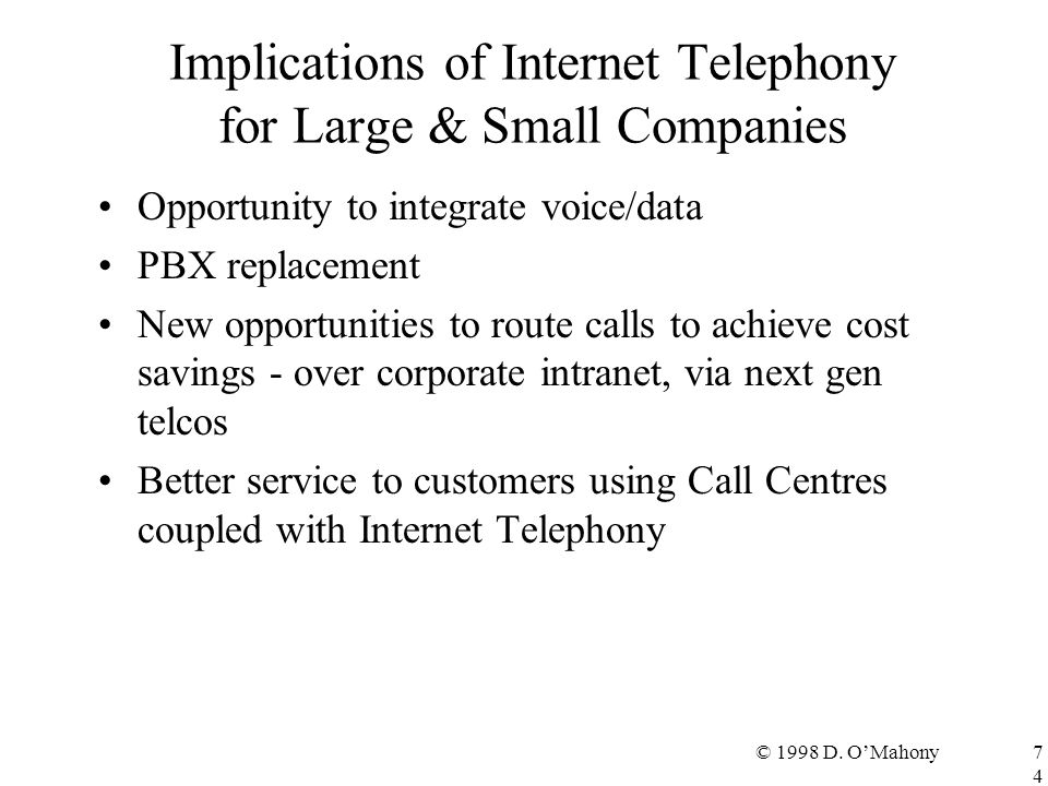 © 1998 D. O'Mahony74 Implications of Internet Telephony for Large & Small Companies Opportunity to integrate voice/data PBX replacement New opportunit