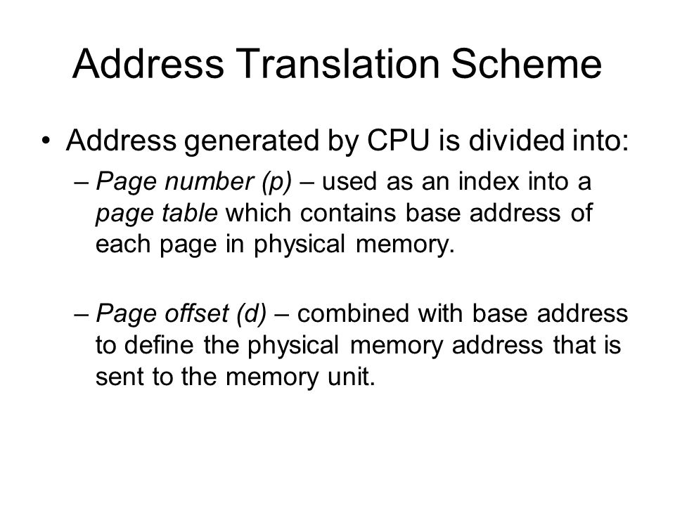 Address Translation Scheme Address generated by CPU is divided into: –Page number (p) – used as an index into a page table which contains base address of each page in physical memory.
