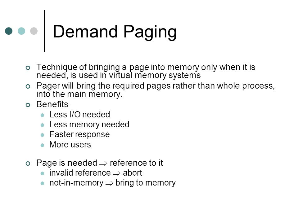 Demand Paging Technique of bringing a page into memory only when it is needed, is used in virtual memory systems Pager will bring the required pages rather than whole process, into the main memory.