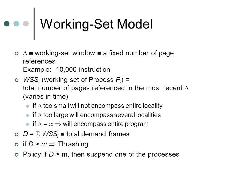 Working-Set Model   working-set window  a fixed number of page references Example: 10,000 instruction WSS i (working set of Process P i ) = total number of pages referenced in the most recent  (varies in time) if  too small will not encompass entire locality if  too large will encompass several localities if  =   will encompass entire program D =  WSS i  total demand frames if D > m  Thrashing Policy if D > m, then suspend one of the processes