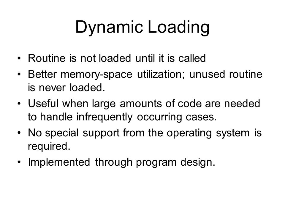 Dynamic Loading Routine is not loaded until it is called Better memory-space utilization; unused routine is never loaded.