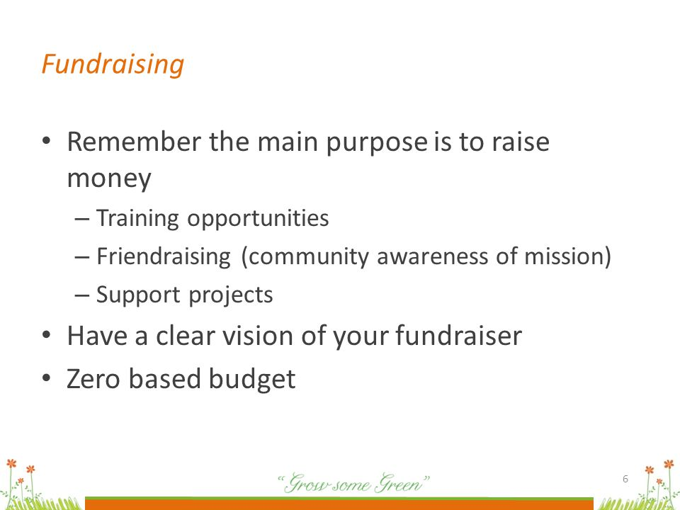 Remember the main purpose is to raise money – Training opportunities – Friendraising (community awareness of mission) – Support projects Have a clear vision of your fundraiser Zero based budget 6