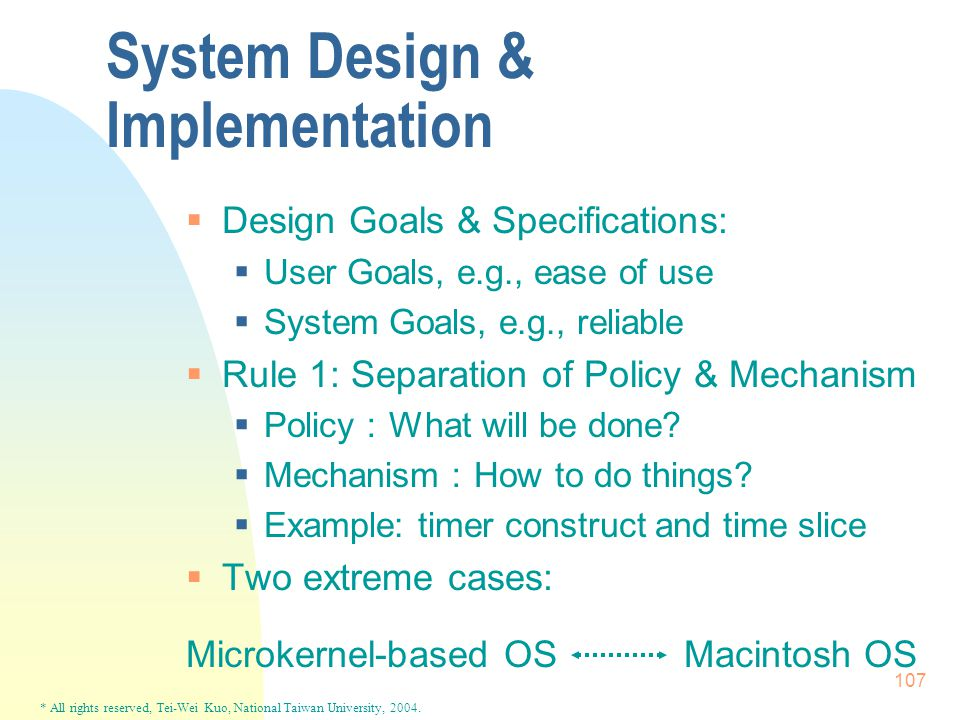 * All rights reserved, Tei-Wei Kuo, National Taiwan University, 2004. 107 System Design & Implementation  Design Goals & Specifications:  User Goals