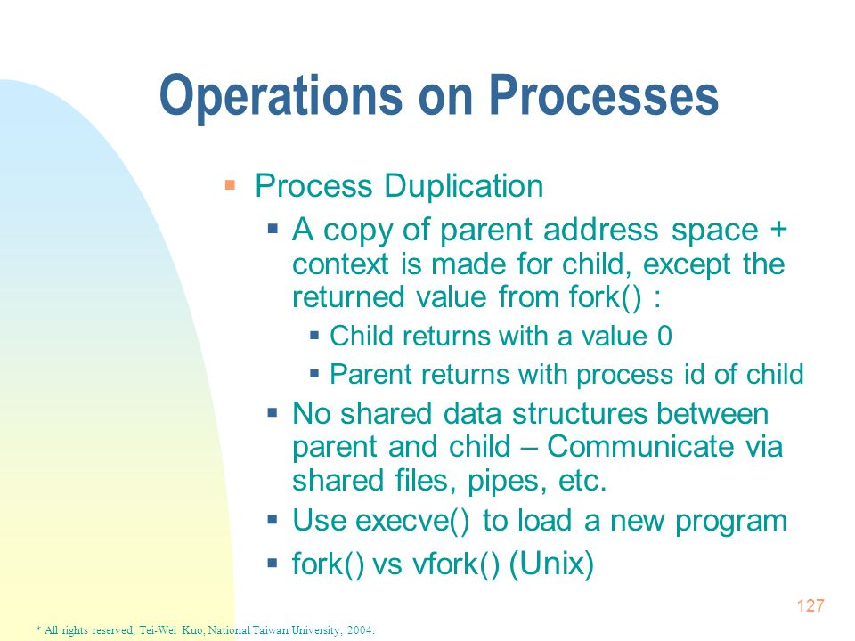 * All rights reserved, Tei-Wei Kuo, National Taiwan University, 2004. 127 Operations on Processes  Process Duplication  A copy of parent address spa