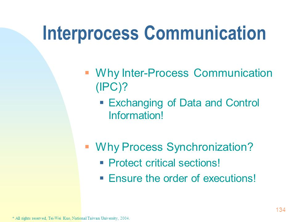 * All rights reserved, Tei-Wei Kuo, National Taiwan University, 2004. 134 Interprocess Communication  Why Inter-Process Communication (IPC)?  Exchan