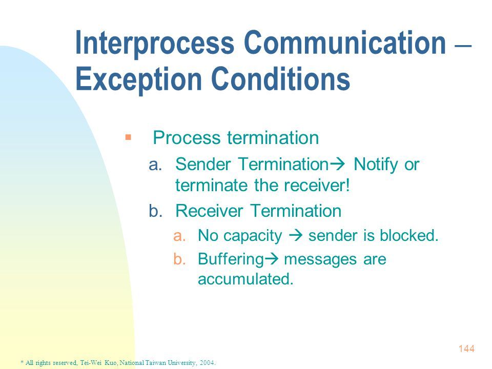 * All rights reserved, Tei-Wei Kuo, National Taiwan University, 2004. 144 Interprocess Communication – Exception Conditions  Process termination a.Se