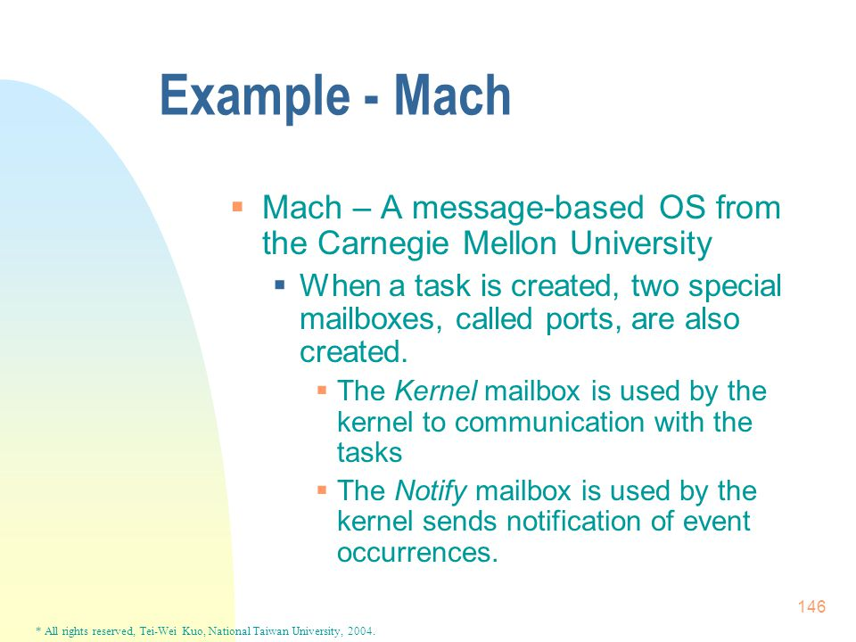 * All rights reserved, Tei-Wei Kuo, National Taiwan University, 2004. 146 Example - Mach  Mach – A message-based OS from the Carnegie Mellon Universi