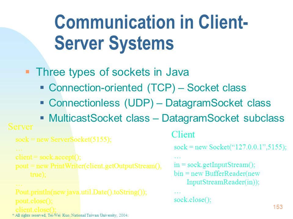 * All rights reserved, Tei-Wei Kuo, National Taiwan University, 2004. 153 Communication in Client- Server Systems  Three types of sockets in Java  C