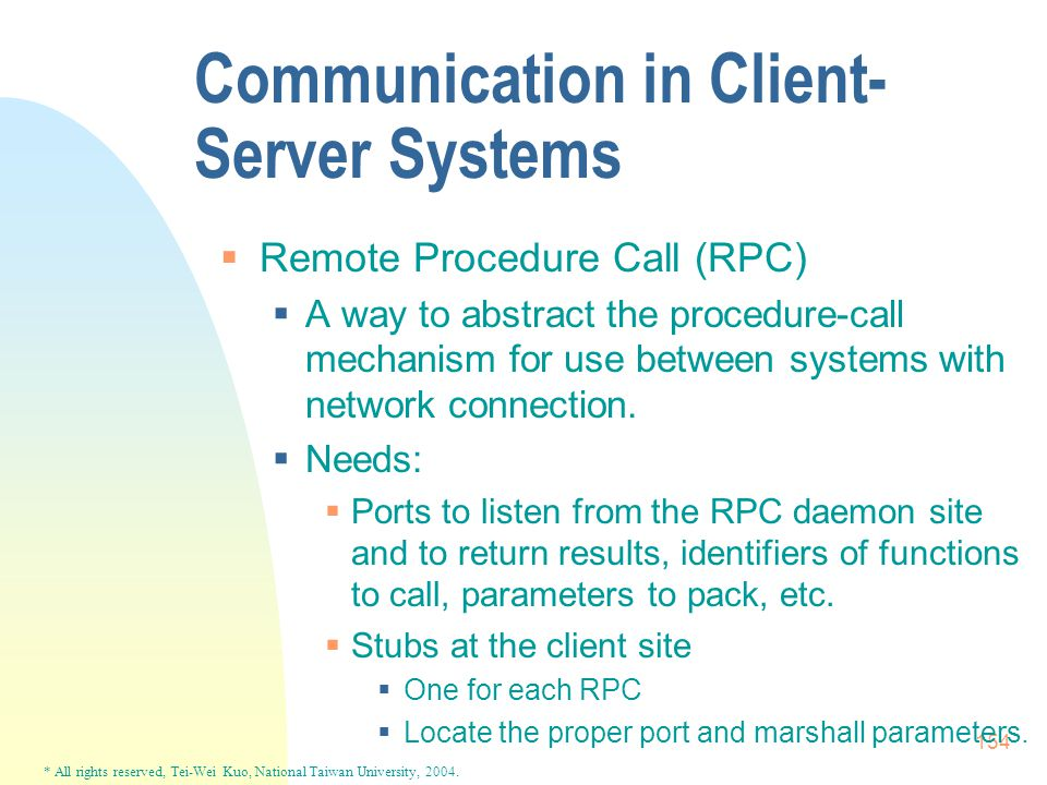 * All rights reserved, Tei-Wei Kuo, National Taiwan University, 2004. 154 Communication in Client- Server Systems  Remote Procedure Call (RPC)  A wa